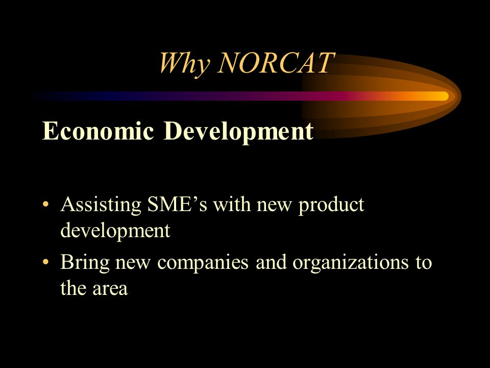 Why NORCAT Economic Development Assisting SME's with new product development Bring new companies and organizations to the area