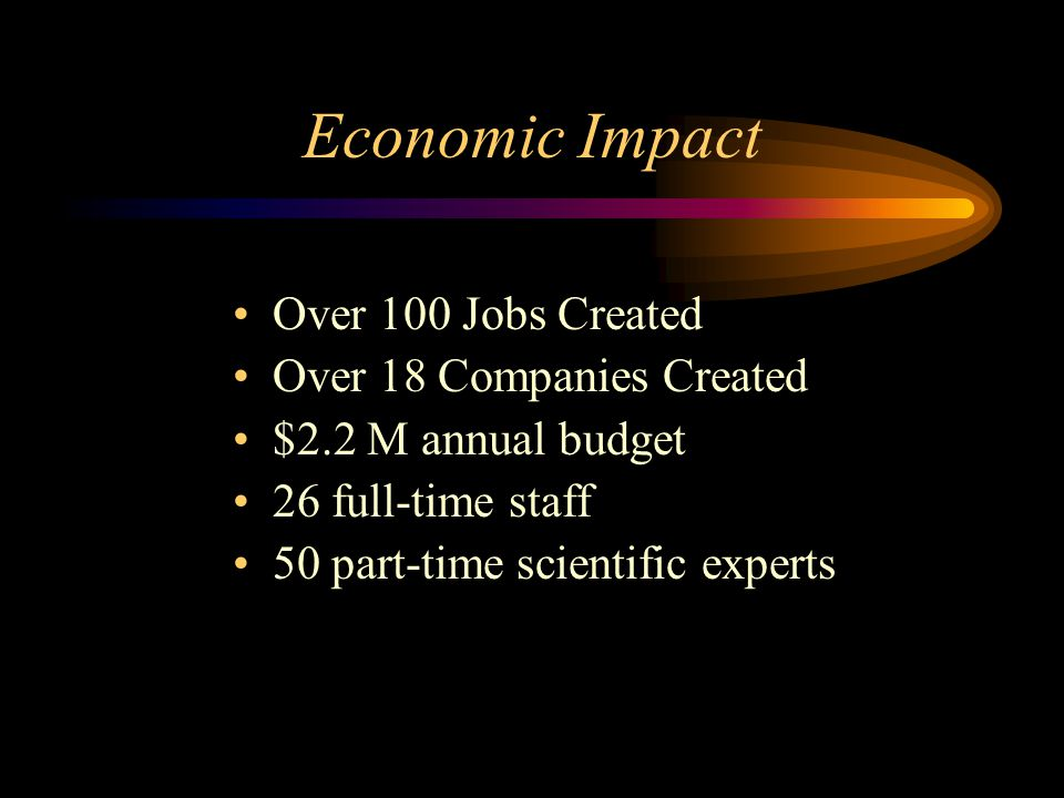 Economic Impact Over 100 Jobs Created Over 18 Companies Created $2.2 M annual budget 26 full-time staff 50 part-time scientific experts