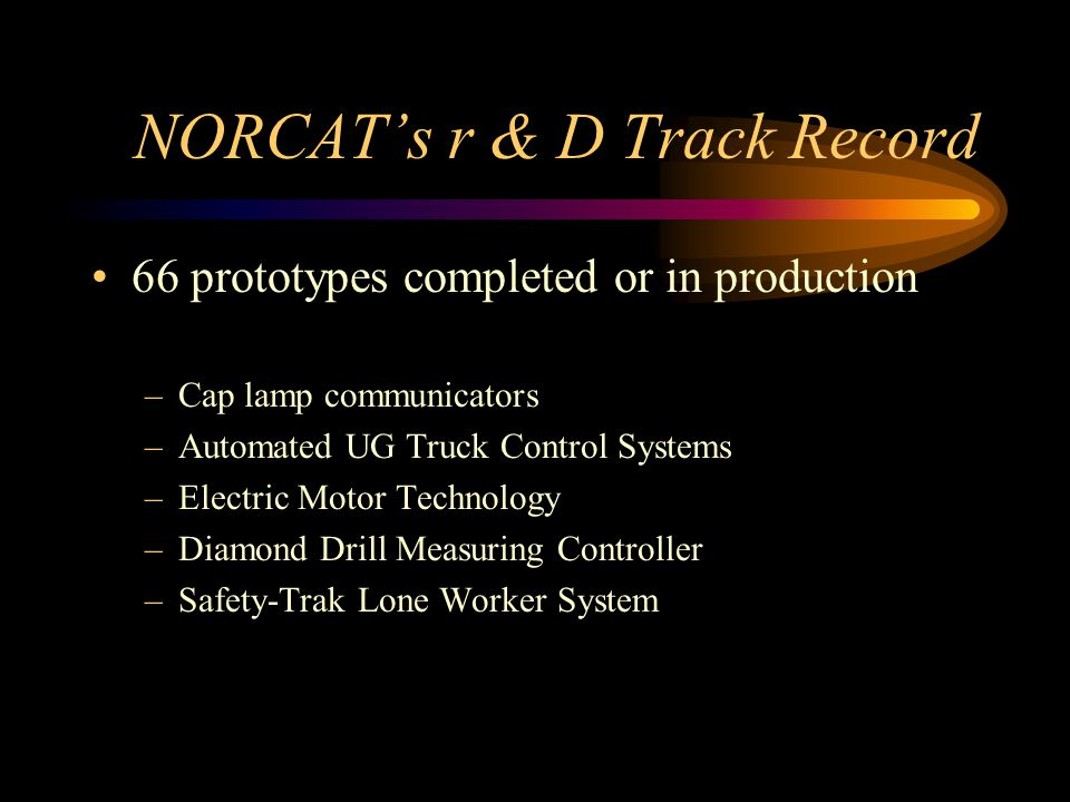 NORCAT's r & D Track Record 66 prototypes completed or in production –Cap lamp communicators –Automated UG Truck Control Systems –Electric Motor Technology –Diamond Drill Measuring Controller –Safety-Trak Lone Worker System