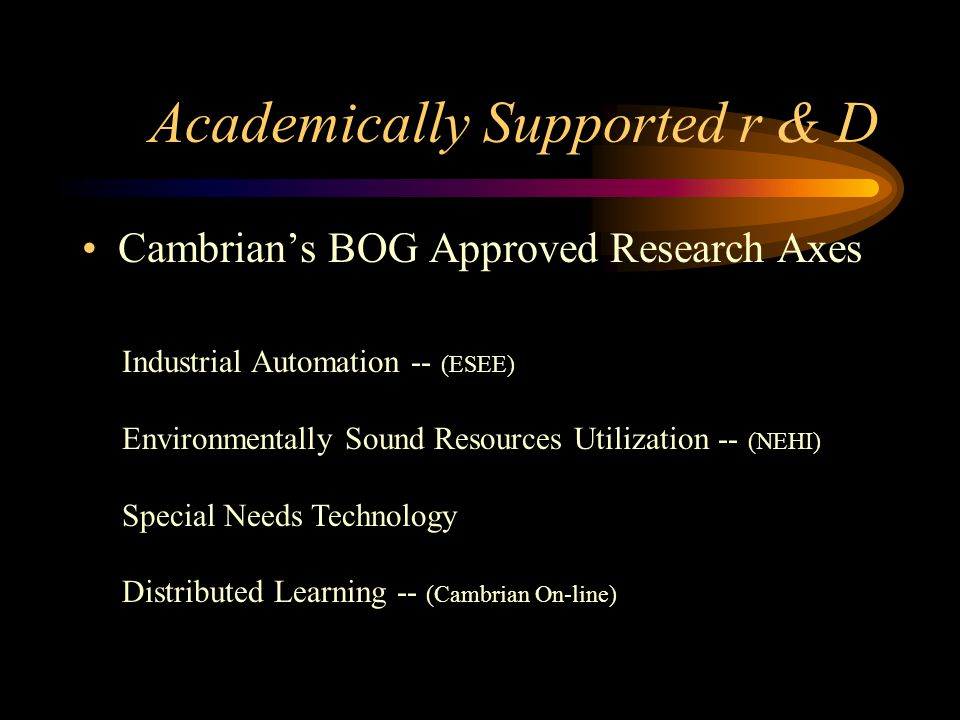 Academically Supported r & D Cambrian's BOG Approved Research Axes Industrial Automation -- (ESEE) Environmentally Sound Resources Utilization -- (NEHI) Special Needs Technology Distributed Learning -- (Cambrian On-line)