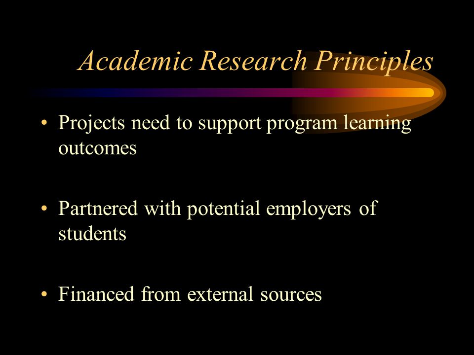 Academic Research Principles Projects need to support program learning outcomes Partnered with potential employers of students Financed from external sources