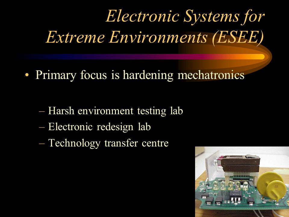 Electronic Systems for Extreme Environments (ESEE) Primary focus is hardening mechatronics –Harsh environment testing lab –Electronic redesign lab –Te