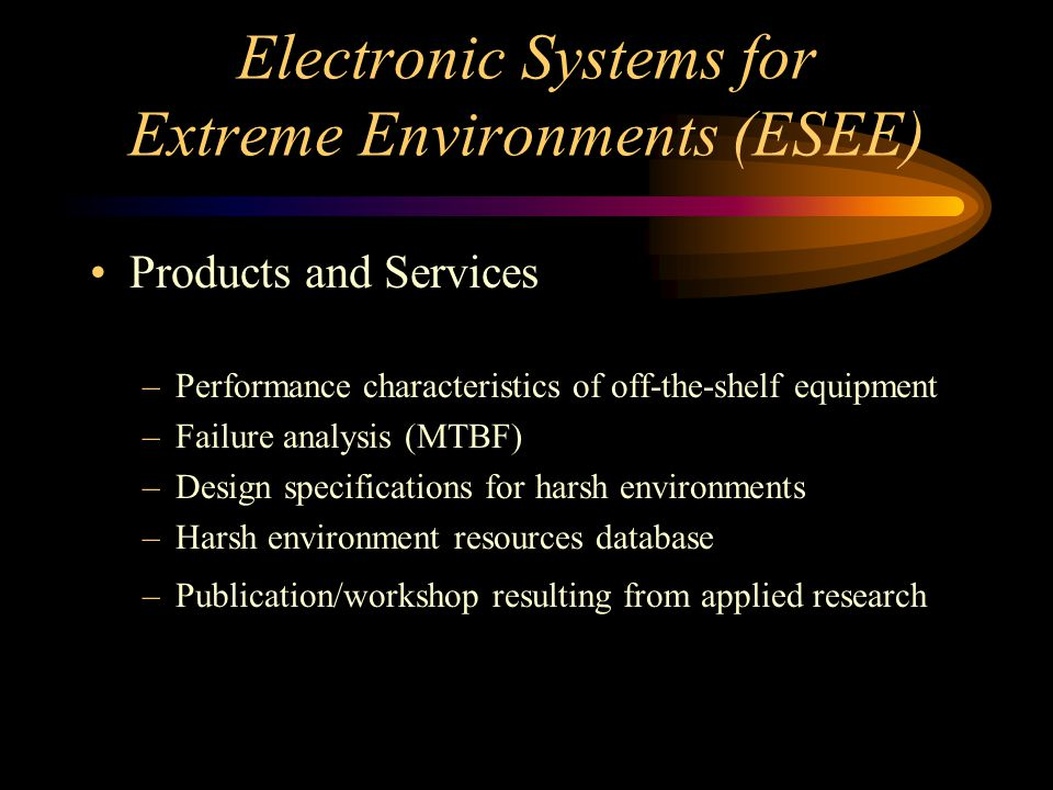 Electronic Systems for Extreme Environments (ESEE) Products and Services –Performance characteristics of off-the-shelf equipment –Failure analysis (MTBF) –Design specifications for harsh environments –Harsh environment resources database –Publication/workshop resulting from applied research