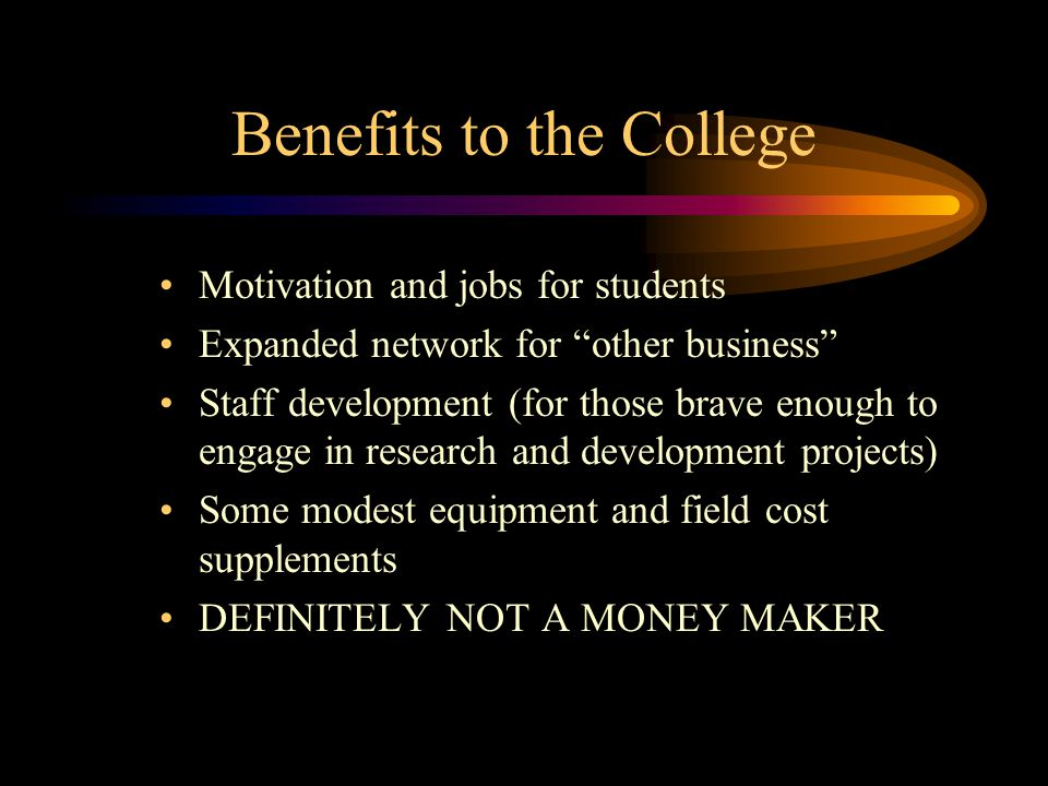 """Benefits to the College Motivation and jobs for students Expanded network for """"other business"""" Staff development (for those brave enough to engage in"""