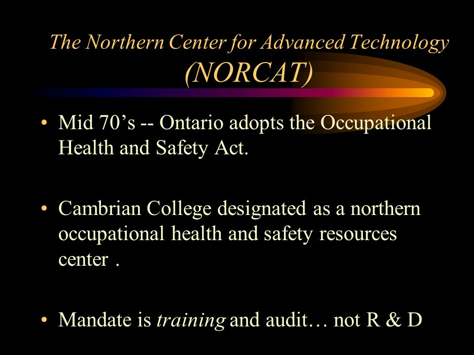 The Northern Center for Advanced Technology (NORCAT) Mid 70's -- Ontario adopts the Occupational Health and Safety Act. Cambrian College designated as