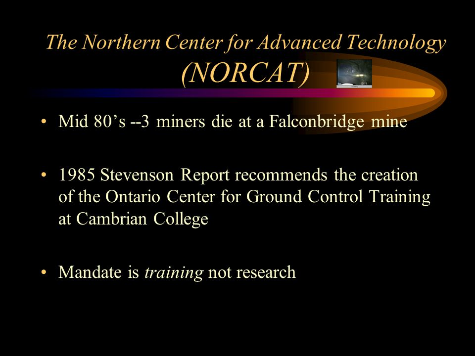 The Northern Center for Advanced Technology (NORCAT) Mid 80's --3 miners die at a Falconbridge mine 1985 Stevenson Report recommends the creation of the Ontario Center for Ground Control Training at Cambrian College Mandate is training not research