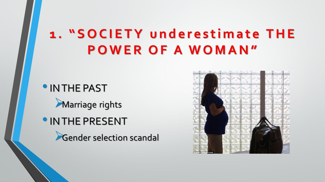 """1. """"SOCIETY underestimate THE POWER OF A WOMAN"""" IN THE PAST IN THE PAST  Marriage rights IN THE PRESENT IN THE PRESENT  Gender selection scandal"""