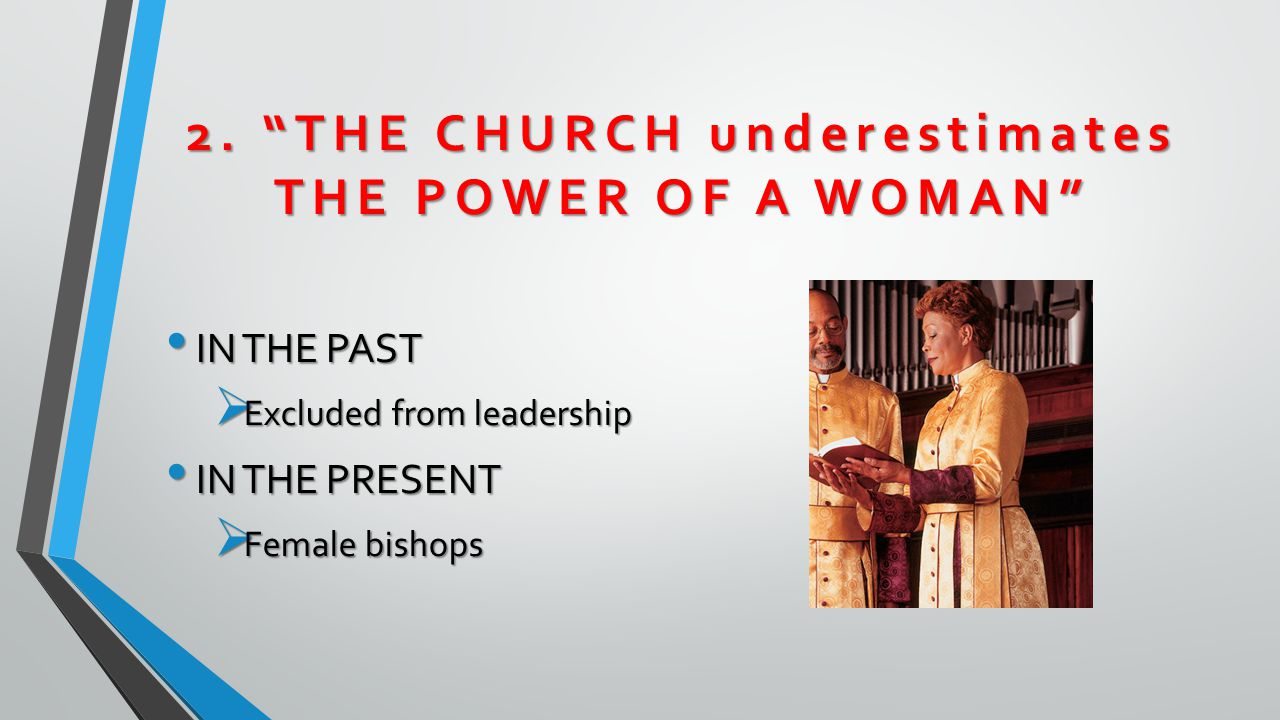 """2. """"THE CHURCH underestimates THE POWER OF A WOMAN"""" IN THE PAST IN THE PAST  Excluded from leadership IN THE PRESENT IN THE PRESENT  Female bishops"""