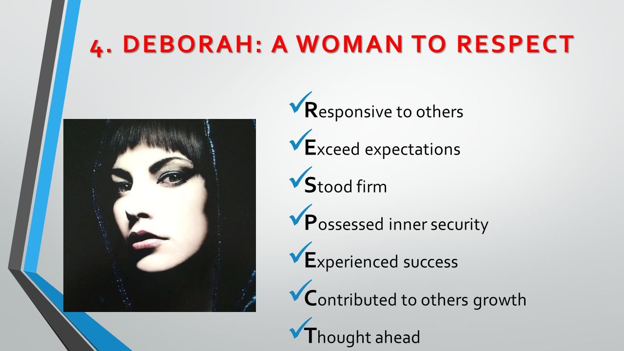 4. DEBORAH: A WOMAN TO RESPECT R esponsive to others E xceed expectations S tood firm P ossessed inner security E xperienced success C ontributed to o