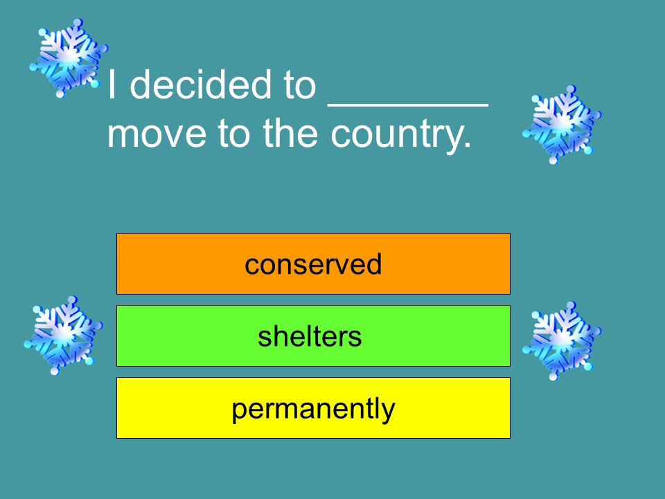 I decided to _______ move to the country. conserved shelters permanently