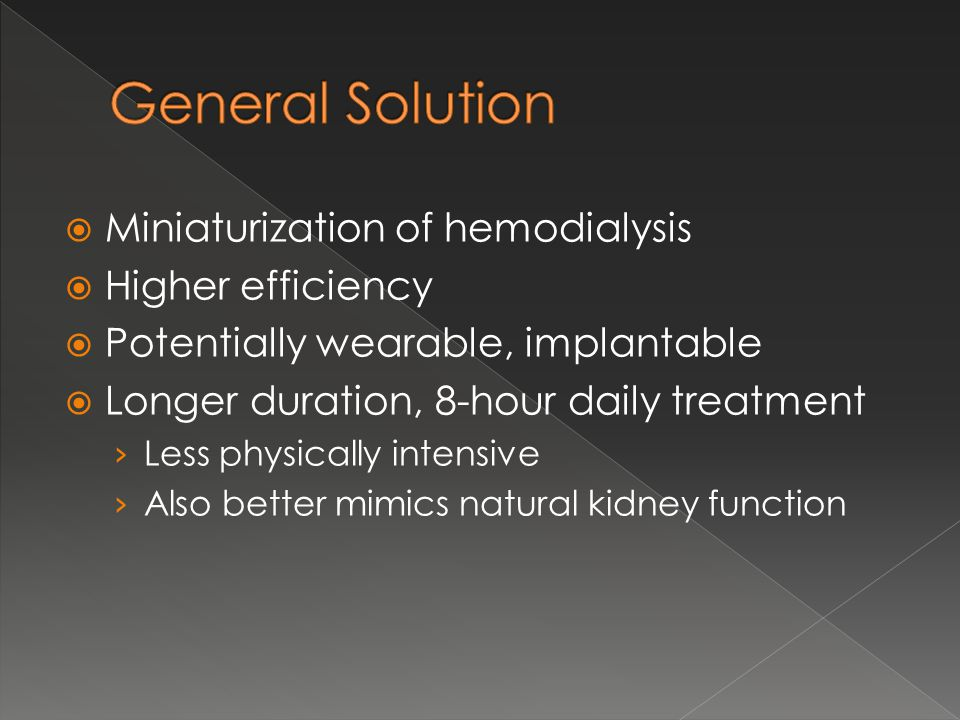  Miniaturization of hemodialysis  Higher efficiency  Potentially wearable, implantable  Longer duration, 8-hour daily treatment › Less physically intensive › Also better mimics natural kidney function