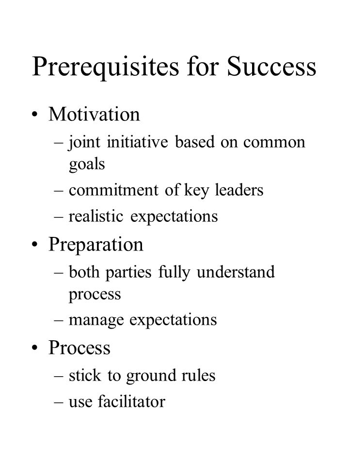 Prerequisites for Success Motivation –joint initiative based on common goals –commitment of key leaders –realistic expectations Preparation –both parties fully understand process –manage expectations Process –stick to ground rules –use facilitator
