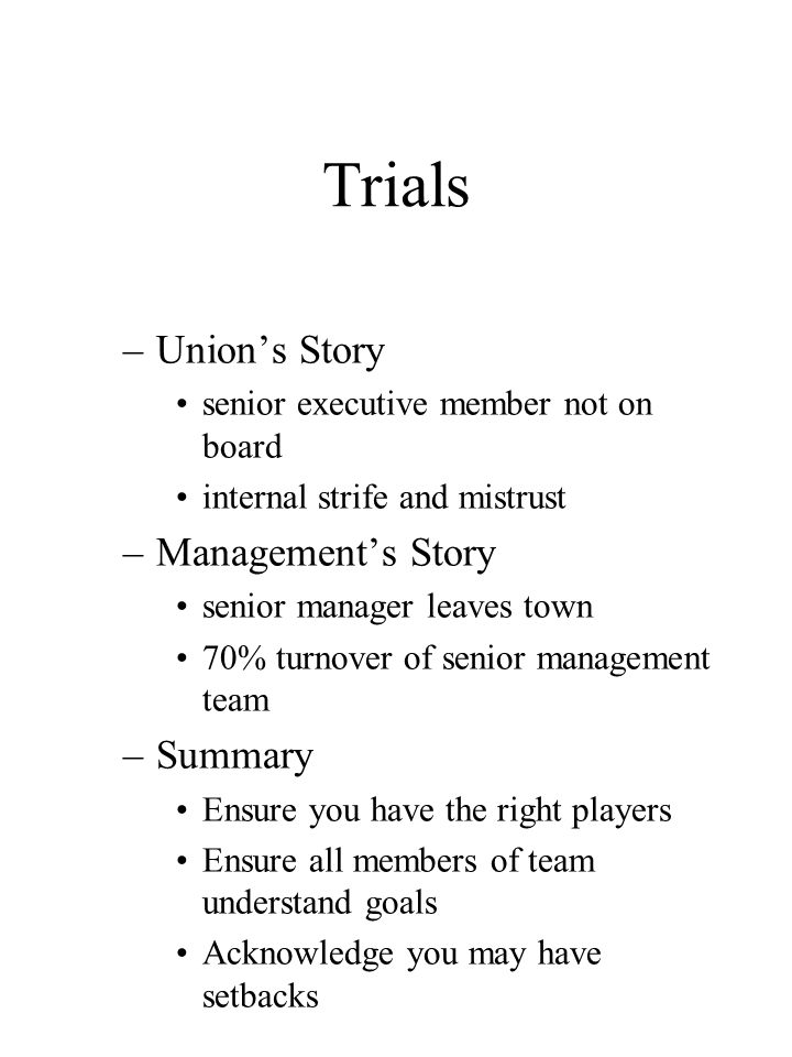 Trials –Union's Story senior executive member not on board internal strife and mistrust –Management's Story senior manager leaves town 70% turnover of senior management team –Summary Ensure you have the right players Ensure all members of team understand goals Acknowledge you may have setbacks