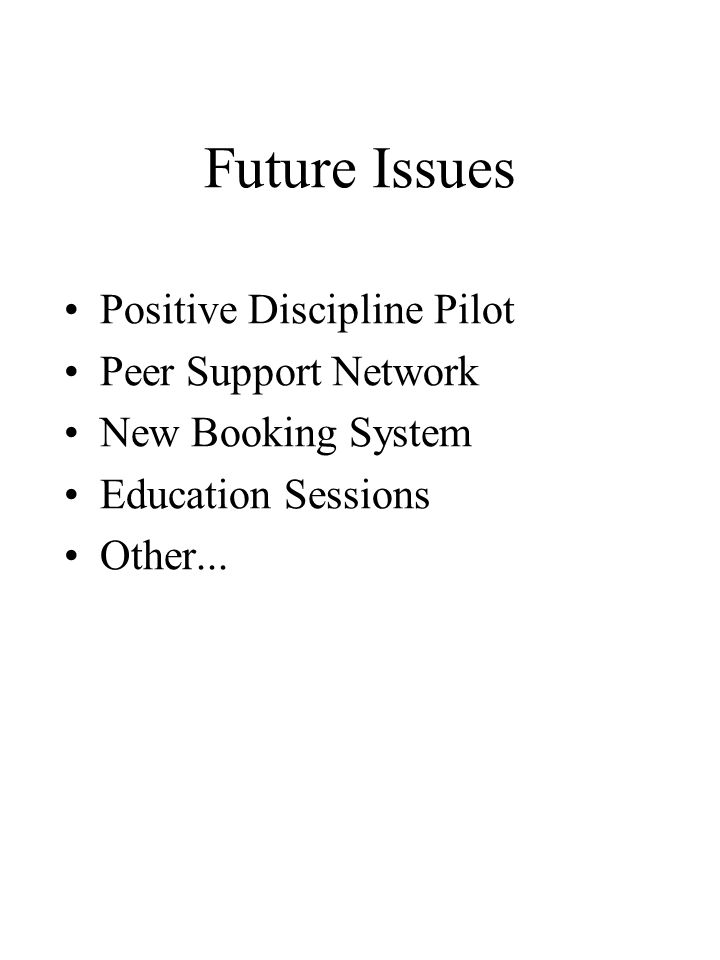 Future Issues Positive Discipline Pilot Peer Support Network New Booking System Education Sessions Other...