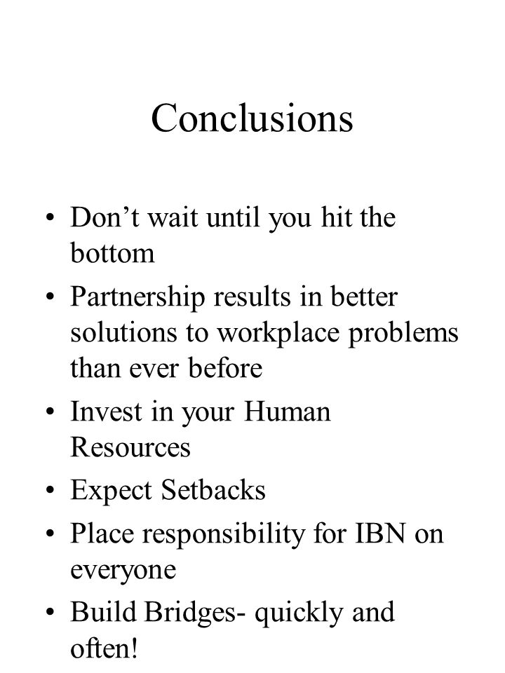 Conclusions Don't wait until you hit the bottom Partnership results in better solutions to workplace problems than ever before Invest in your Human Resources Expect Setbacks Place responsibility for IBN on everyone Build Bridges- quickly and often!