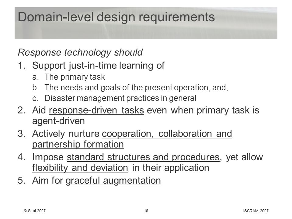 © SJul 200716ISCRAM 2007 Domain-level design requirements Response technology should 1.Support just-in-time learning of a.The primary task b.The needs and goals of the present operation, and, c.Disaster management practices in general 2.Aid response-driven tasks even when primary task is agent-driven 3.Actively nurture cooperation, collaboration and partnership formation 4.Impose standard structures and procedures, yet allow flexibility and deviation in their application 5.Aim for graceful augmentation
