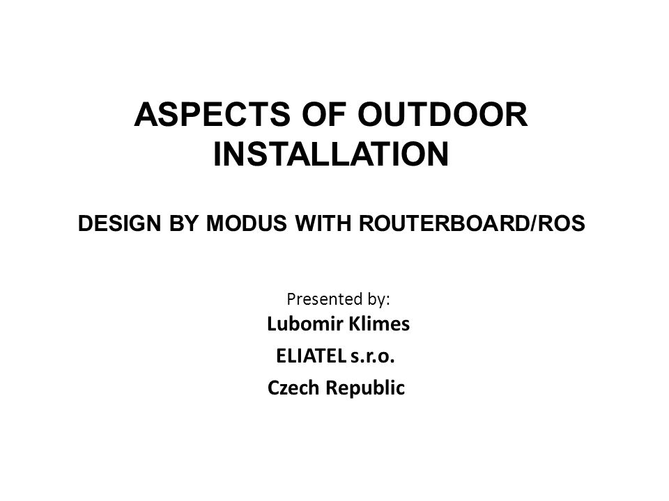 NEW PRODUCTS SOON Modus – RIA 23 Based on RB-4xx/ROS v 3.0 Modus – ALX 22 Based on ALIX board 500 MHz CPU AMD Geode LX800 ROS in CF ELIATEL s.r.o., multimedia networking