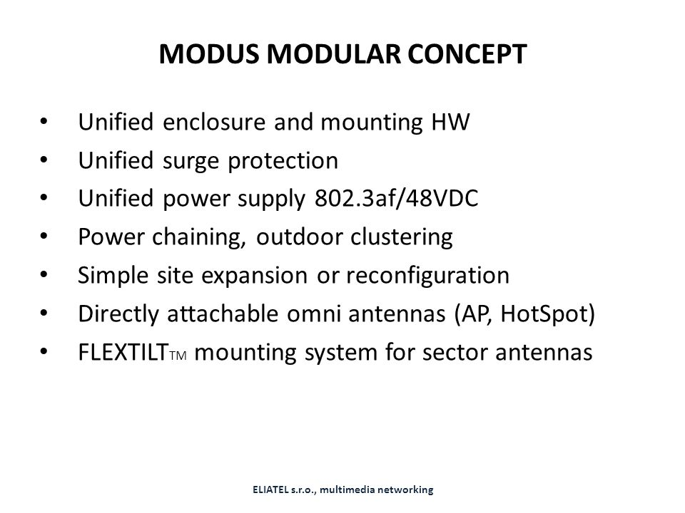 MODUS MODULAR CONCEPT Unified enclosure and mounting HW Unified surge protection Unified power supply 802.3af/48VDC Power chaining, outdoor clustering Simple site expansion or reconfiguration Directly attachable omni antennas (AP, HotSpot) FLEXTILT TM mounting system for sector antennas ELIATEL s.r.o., multimedia networking