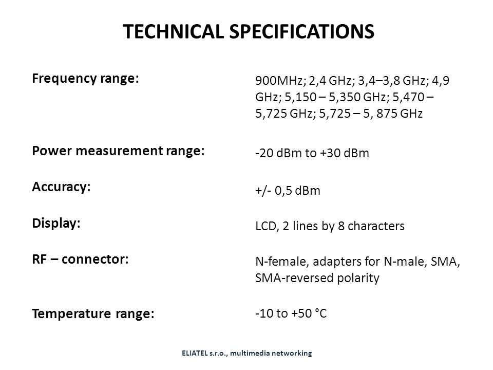 TECHNICAL SPECIFICATIONS Frequency range: Power measurement range: Accuracy: Display: RF – connector: Temperature range: 900MHz; 2,4 GHz; 3,4–3,8 GHz;