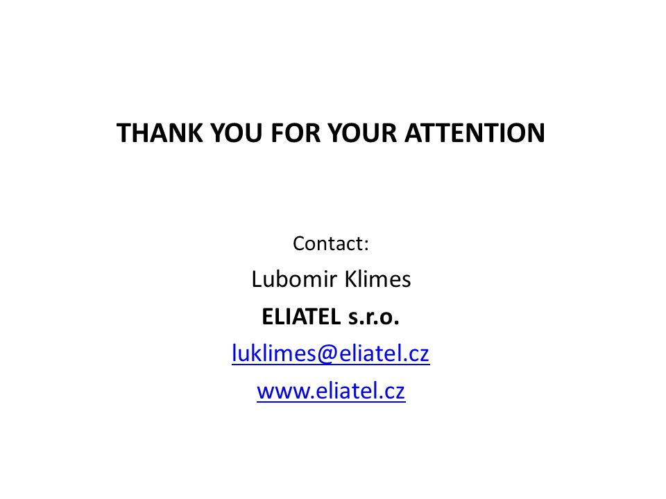 THANK YOU FOR YOUR ATTENTION Contact: Lubomir Klimes ELIATEL s.r.o.