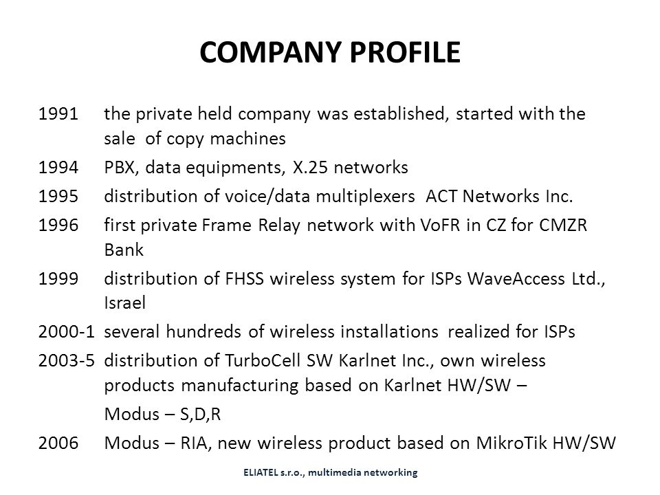 COMPANY PROFILE 1991 the private held company was established, started with the sale of copy machines 1994 PBX, data equipments, X.25 networks 1995 distribution of voice/data multiplexers ACT Networks Inc.