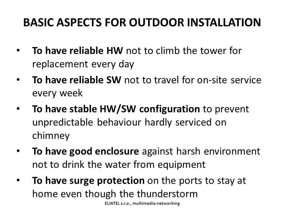 BASIC ASPECTS FOR OUTDOOR INSTALLATION To have reliable HW not to climb the tower for replacement every day To have reliable SW not to travel for on-site service every week To have stable HW/SW configuration to prevent unpredictable behaviour hardly serviced on chimney To have good enclosure against harsh environment not to drink the water from equipment To have surge protection on the ports to stay at home even though the thunderstorm ELIATEL s.r.o., multimedia networking