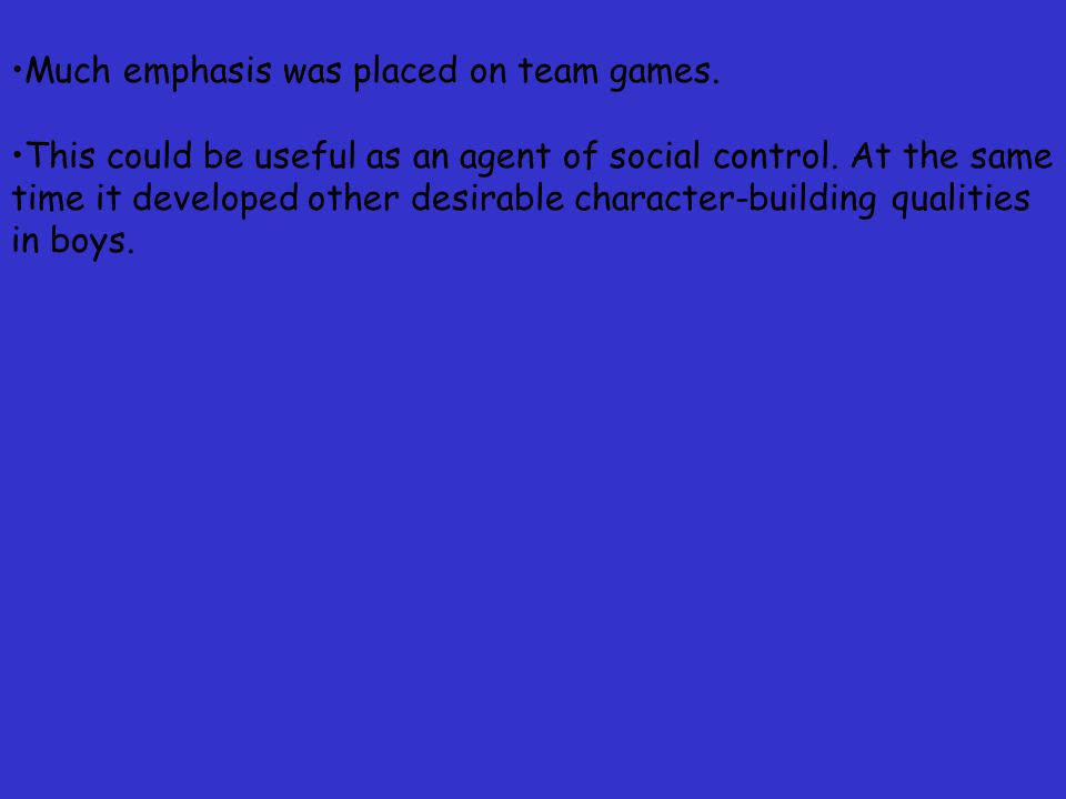 Much emphasis was placed on team games. This could be useful as an agent of social control.