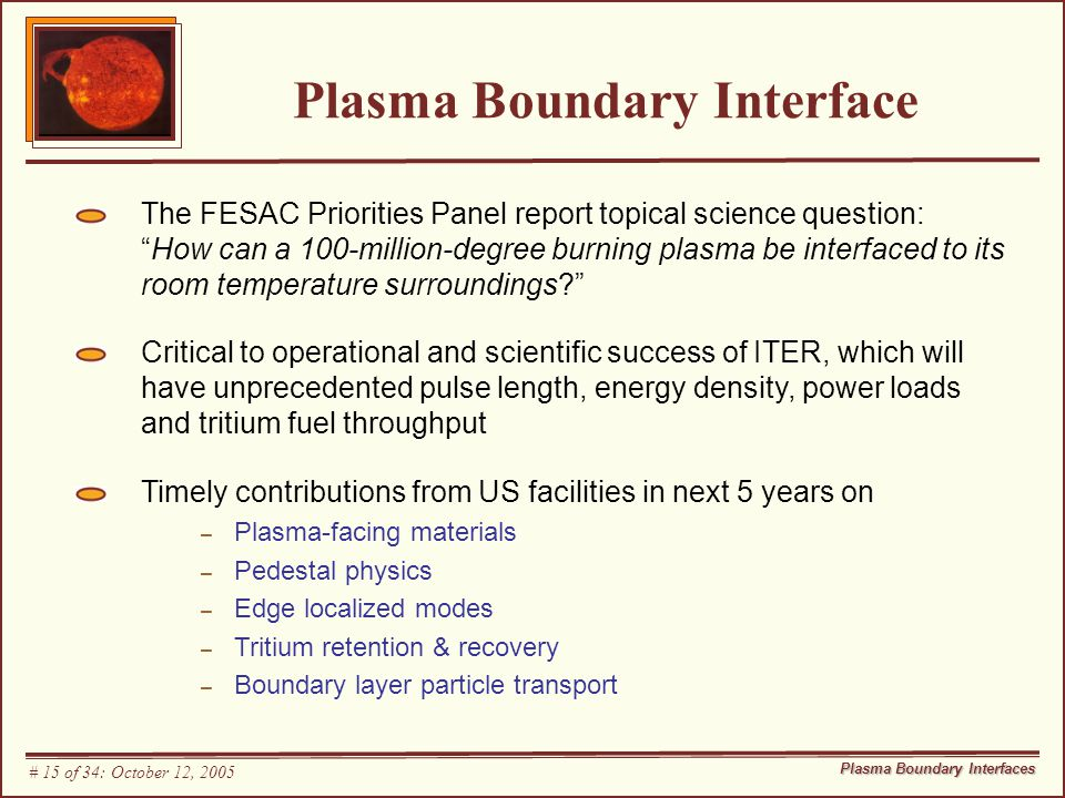 Plasma Boundary Interface The FESAC Priorities Panel report topical science question: How can a 100-million-degree burning plasma be interfaced to its room temperature surroundings? Critical to operational and scientific success of ITER, which will have unprecedented pulse length, energy density, power loads and tritium fuel throughput Timely contributions from US facilities in next 5 years on – Plasma-facing materials – Pedestal physics – Edge localized modes – Tritium retention & recovery – Boundary layer particle transport Plasma Boundary Interfaces # 15 of 34: October 12, 2005