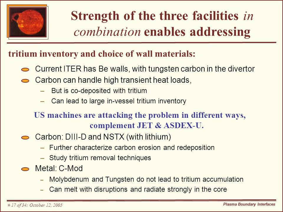 Strength of the three facilities in combination enables addressing tritium inventory and choice of wall materials: Current ITER has Be walls, with tungsten carbon in the divertor Carbon can handle high transient heat loads, – But is co-deposited with tritium – Can lead to large in-vessel tritium inventory US machines are attacking the problem in different ways, complement JET & ASDEX-U.