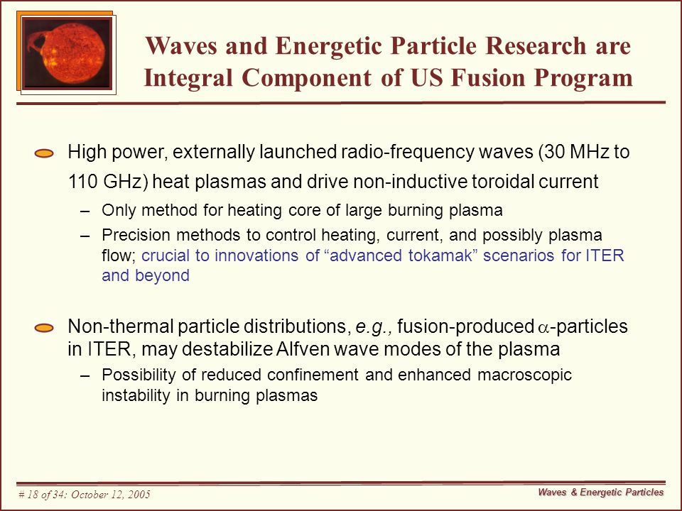 Waves and Energetic Particle Research are Integral Component of US Fusion Program High power, externally launched radio-frequency waves (30 MHz to 110 GHz) heat plasmas and drive non-inductive toroidal current –Only method for heating core of large burning plasma –Precision methods to control heating, current, and possibly plasma flow; crucial to innovations of advanced tokamak scenarios for ITER and beyond Non-thermal particle distributions, e.g., fusion-produced  -particles in ITER, may destabilize Alfven wave modes of the plasma –Possibility of reduced confinement and enhanced macroscopic instability in burning plasmas Waves & Energetic Particles # 18 of 34: October 12, 2005
