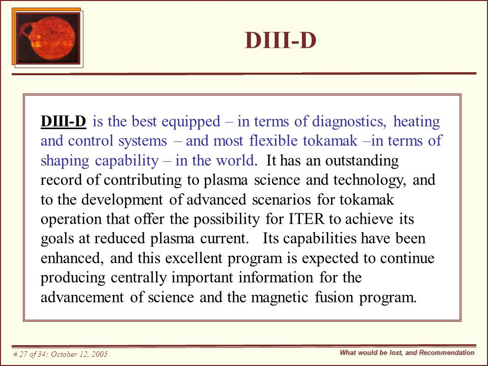 DIII-D DIII-D is the best equipped – in terms of diagnostics, heating and control systems – and most flexible tokamak –in terms of shaping capability – in the world.