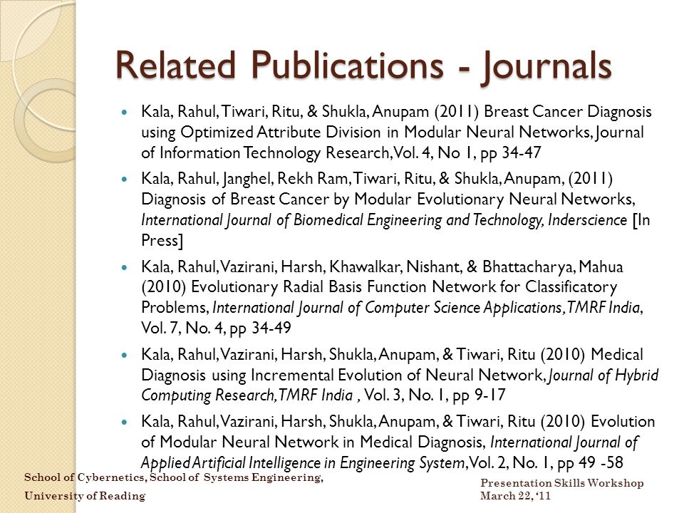 School of Cybernetics, School of Systems Engineering, University of Reading Presentation Skills Workshop March 22, '11 Related Publications - Journals Kala, Rahul, Tiwari, Ritu, & Shukla, Anupam (2011) Breast Cancer Diagnosis using Optimized Attribute Division in Modular Neural Networks, Journal of Information Technology Research, Vol.