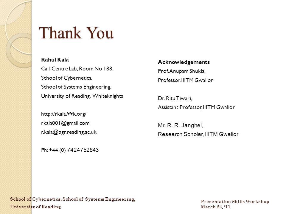 School of Cybernetics, School of Systems Engineering, University of Reading Presentation Skills Workshop March 22, '11 Thank You Rahul Kala Call Centre Lab, Room No 188, School of Cybernetics, School of Systems Engineering, University of Reading, Whiteknights http://rkala.99k.org/ rkala001@gmail.com r.kala@pgr.reading.ac.uk Ph: +44 (0) 7424752843 Acknowledgements Prof.