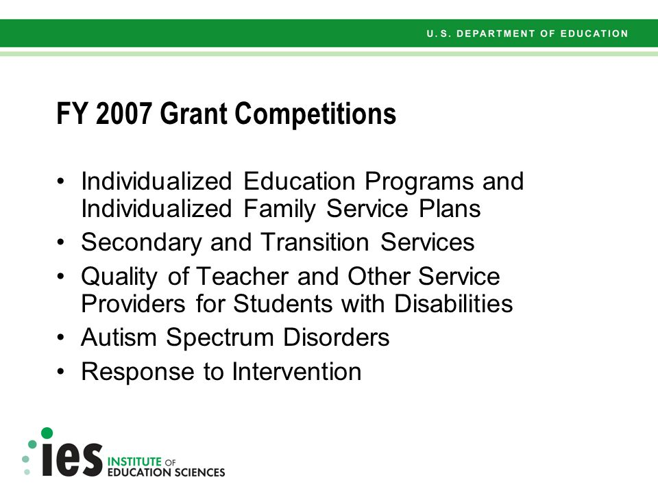 FY 2007 Grant Competitions Early Intervention, Early Childhood Special Education, and Assessment for Young Children with Disabilities Mathematics and Science Reading, Writing, and Language Serious Behavior Disorders Assessment for Accountability