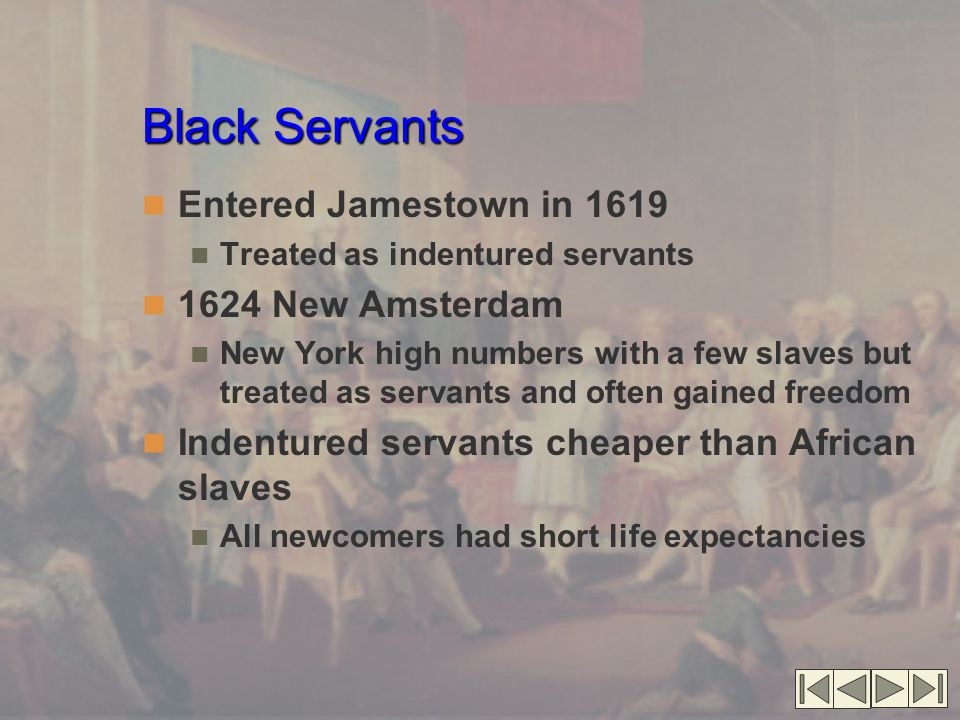Black Servants Entered Jamestown in 1619 Treated as indentured servants 1624 New Amsterdam New York high numbers with a few slaves but treated as servants and often gained freedom Indentured servants cheaper than African slaves All newcomers had short life expectancies
