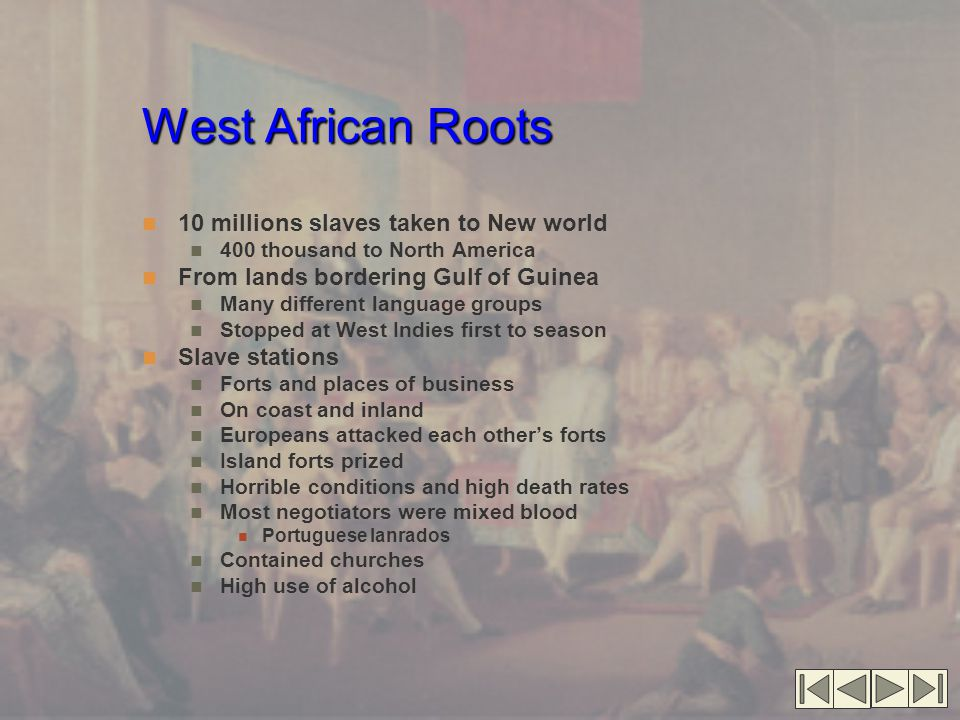 West African Roots 10 millions slaves taken to New world 400 thousand to North America From lands bordering Gulf of Guinea Many different language groups Stopped at West Indies first to season Slave stations Forts and places of business On coast and inland Europeans attacked each other's forts Island forts prized Horrible conditions and high death rates Most negotiators were mixed blood Portuguese lanrados Contained churches High use of alcohol