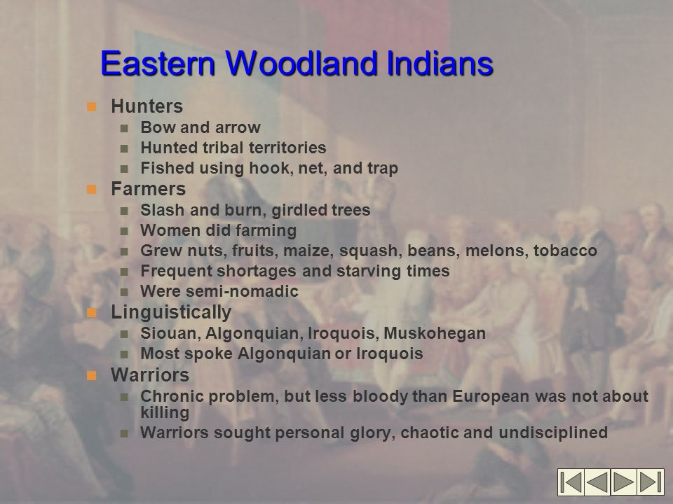 Eastern Woodland Indians Hunters Bow and arrow Hunted tribal territories Fished using hook, net, and trap Farmers Slash and burn, girdled trees Women did farming Grew nuts, fruits, maize, squash, beans, melons, tobacco Frequent shortages and starving times Were semi-nomadic Linguistically Siouan, Algonquian, Iroquois, Muskohegan Most spoke Algonquian or Iroquois Warriors Chronic problem, but less bloody than European was not about killing Warriors sought personal glory, chaotic and undisciplined