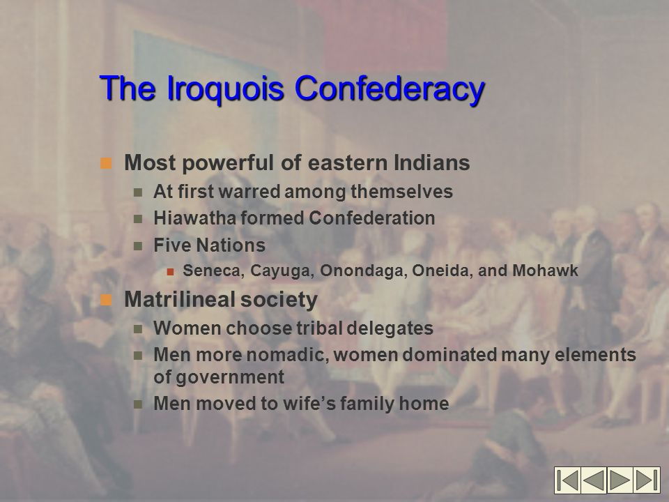 The Iroquois Confederacy Most powerful of eastern Indians At first warred among themselves Hiawatha formed Confederation Five Nations Seneca, Cayuga, Onondaga, Oneida, and Mohawk Matrilineal society Women choose tribal delegates Men more nomadic, women dominated many elements of government Men moved to wife's family home
