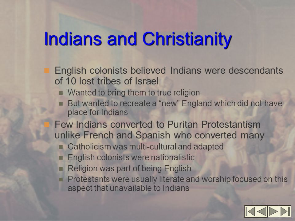 Indians and Christianity English colonists believed Indians were descendants of 10 lost tribes of Israel Wanted to bring them to true religion But wanted to recreate a new England which did not have place for Indians Few Indians converted to Puritan Protestantism unlike French and Spanish who converted many Catholicism was multi-cultural and adapted English colonists were nationalistic Religion was part of being English Protestants were usually literate and worship focused on this aspect that unavailable to Indians