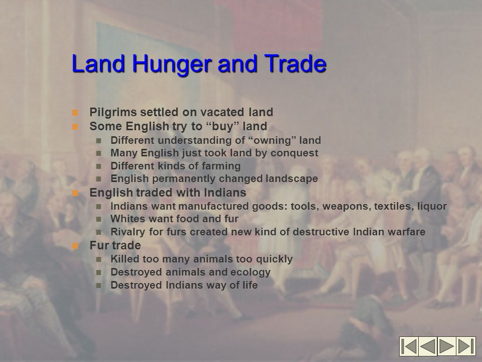 Land Hunger and Trade Pilgrims settled on vacated land Some English try to buy land Different understanding of owning land Many English just took land by conquest Different kinds of farming English permanently changed landscape English traded with Indians Indians want manufactured goods: tools, weapons, textiles, liquor Whites want food and fur Rivalry for furs created new kind of destructive Indian warfare Fur trade Killed too many animals too quickly Destroyed animals and ecology Destroyed Indians way of life