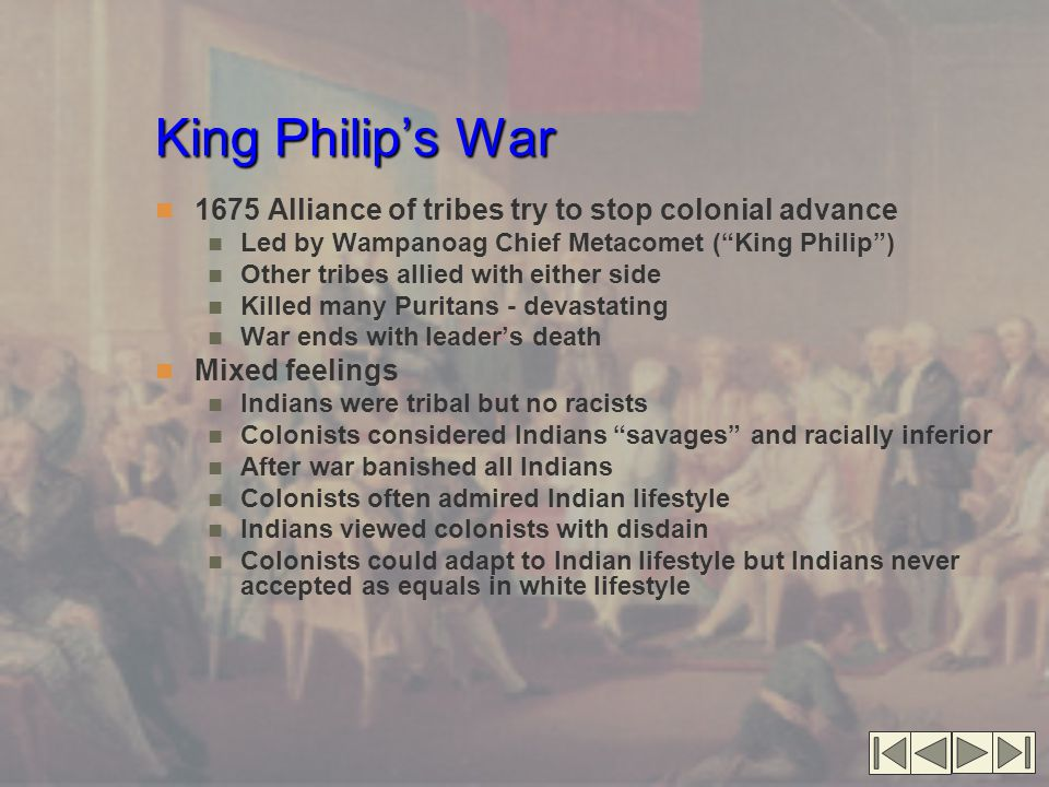 King Philip's War 1675 Alliance of tribes try to stop colonial advance Led by Wampanoag Chief Metacomet ( King Philip ) Other tribes allied with either side Killed many Puritans - devastating War ends with leader's death Mixed feelings Indians were tribal but no racists Colonists considered Indians savages and racially inferior After war banished all Indians Colonists often admired Indian lifestyle Indians viewed colonists with disdain Colonists could adapt to Indian lifestyle but Indians never accepted as equals in white lifestyle