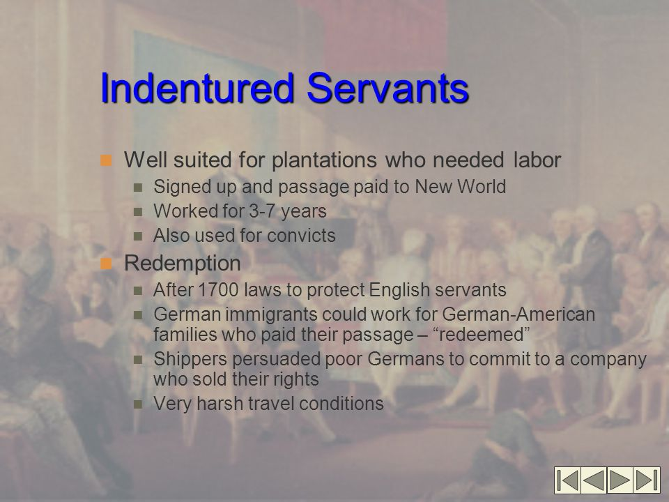 Indentured Servants Well suited for plantations who needed labor Signed up and passage paid to New World Worked for 3-7 years Also used for convicts Redemption After 1700 laws to protect English servants German immigrants could work for German-American families who paid their passage – redeemed Shippers persuaded poor Germans to commit to a company who sold their rights Very harsh travel conditions