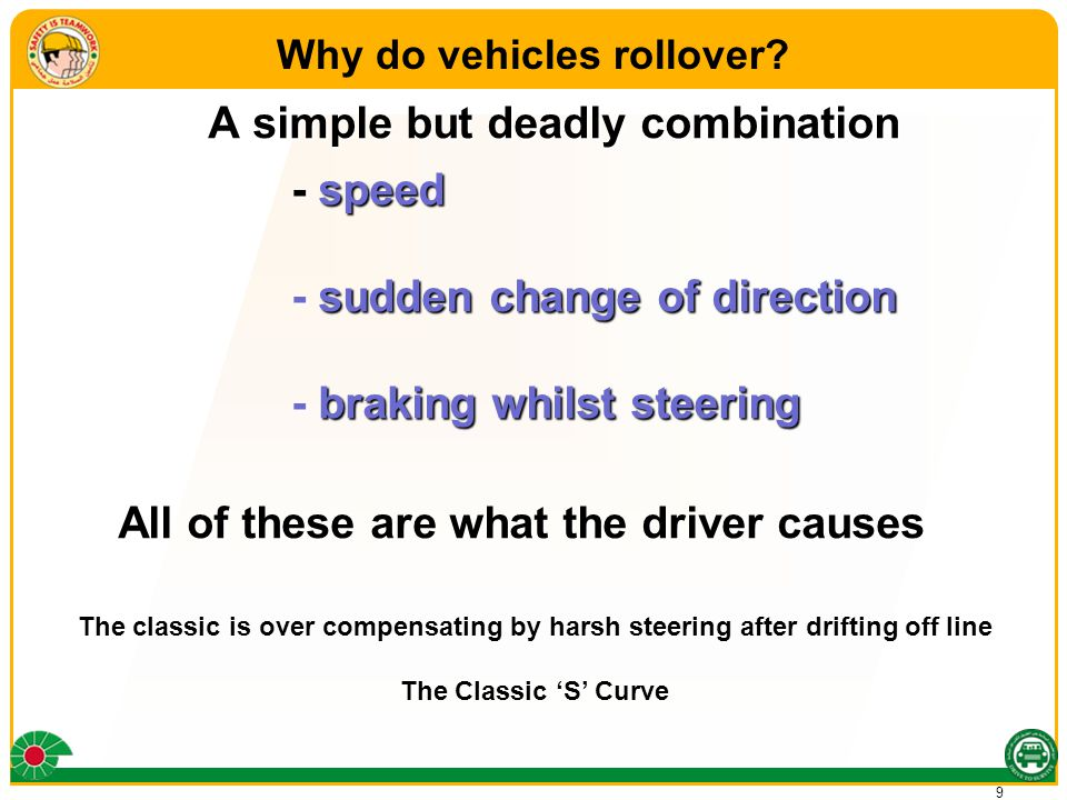 9 A simple but deadly combination - speed - sudden change of direction - braking whilst steering All of these are what the driver causes.