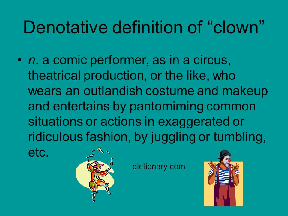 "Denotative definition of ""clown"" n. a comic performer, as in a circus, theatrical production, or the like, who wears an outlandish costume and makeup"