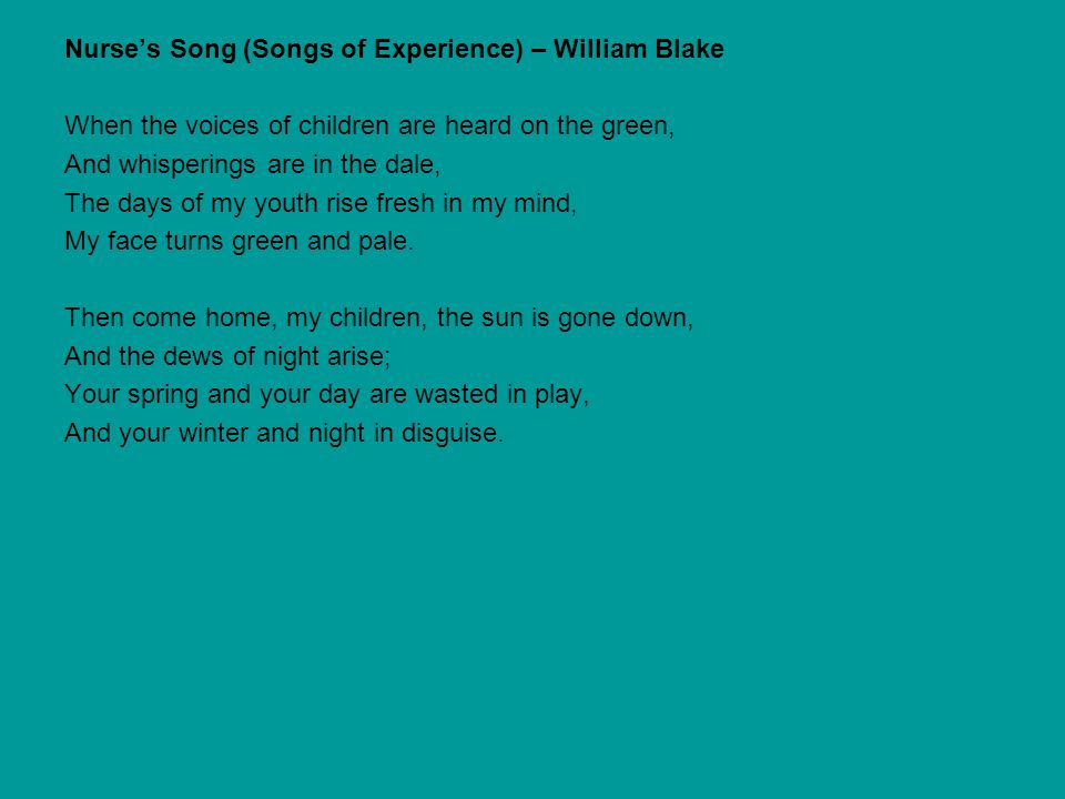 Nurse's Song (Songs of Experience) – William Blake When the voices of children are heard on the green, And whisperings are in the dale, The days of my