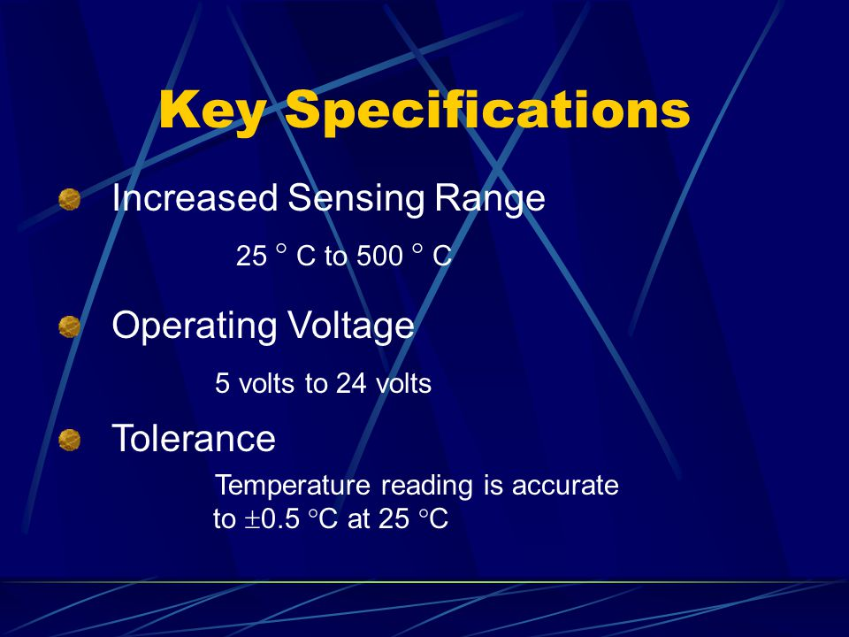 Key Specifications Increased Sensing Range 25 ° C to 500 ° C Operating Voltage 5 volts to 24 volts Tolerance Temperature reading is accurate to  0.5