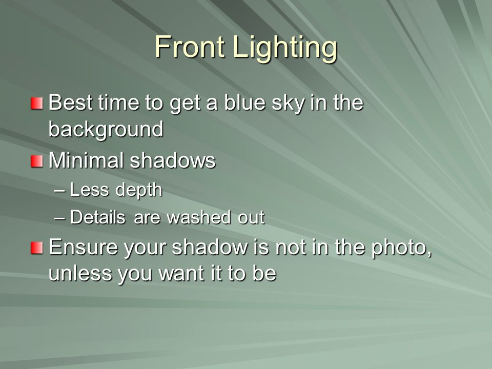 Front Lighting Best time to get a blue sky in the background Minimal shadows –Less depth –Details are washed out Ensure your shadow is not in the photo, unless you want it to be