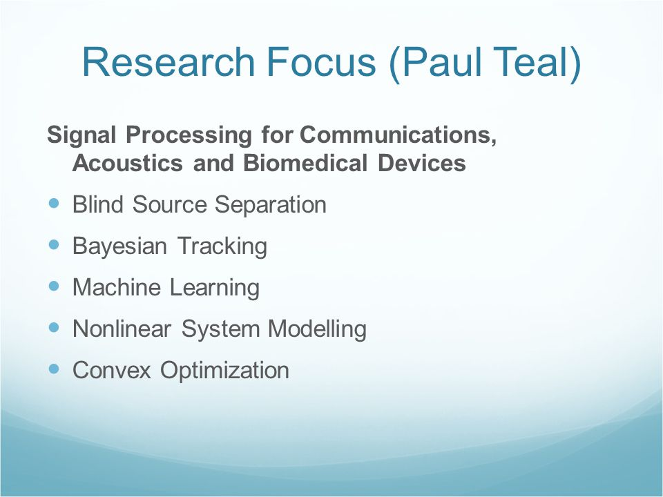 Research Focus (Paul Teal) Signal Processing for Communications, Acoustics and Biomedical Devices Blind Source Separation Bayesian Tracking Machine Learning Nonlinear System Modelling Convex Optimization