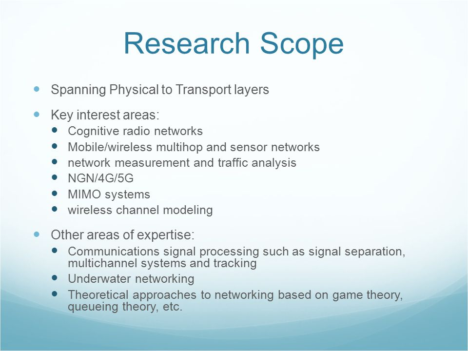 Research Scope Spanning Physical to Transport layers Key interest areas: Cognitive radio networks Mobile/wireless multihop and sensor networks network measurement and traffic analysis NGN/4G/5G MIMO systems wireless channel modeling Other areas of expertise: Communications signal processing such as signal separation, multichannel systems and tracking Underwater networking Theoretical approaches to networking based on game theory, queueing theory, etc.