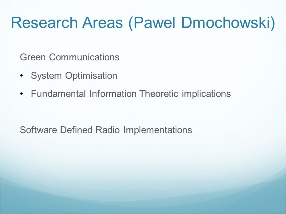 Green Communications System Optimisation Fundamental Information Theoretic implications Software Defined Radio Implementations Research Areas (Pawel Dmochowski)